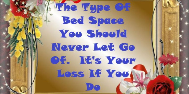 0 - The Type Of Bed Space You Should Never Let Go Of.  It's Your Loss If You Do